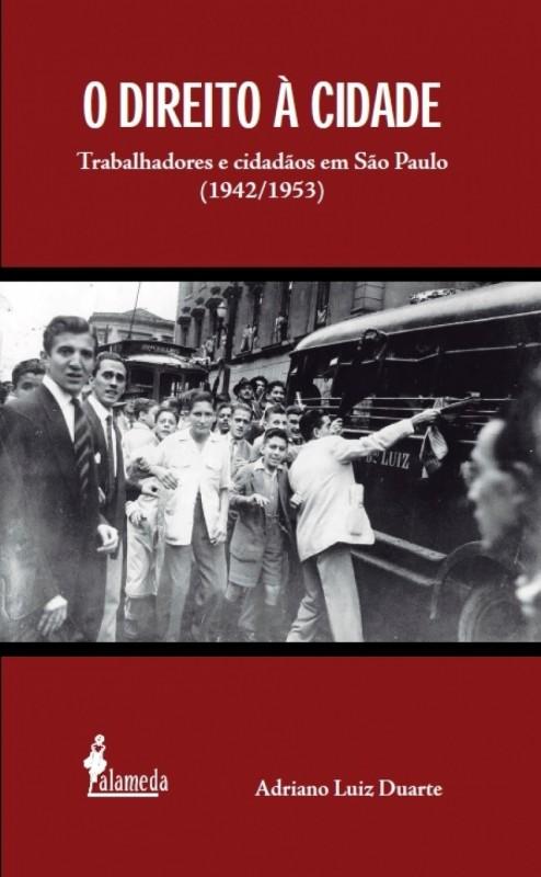 O Direito à Cidade: Trabalhadores e Cidadãos em São Paulo (1942/1953), livro de Adriano Luiz Duarte