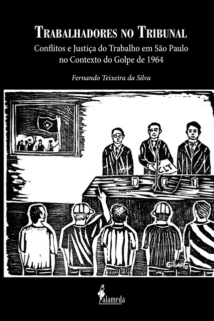 Trabalhadores no tribunal - Conflitos e Justiça do Trabalho em São Paulo no contexto do golpe de 1964, livro de Fernando Teixeira da Silva