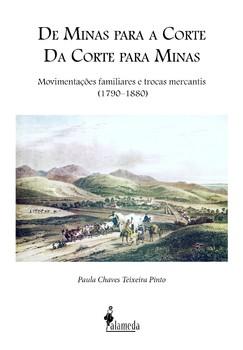 De Minas para a Corte, da Corte para Minas. Movimentações familiares e trocas mercantis (1790–1880), livro de Paula Chaves Teixeira Pinto