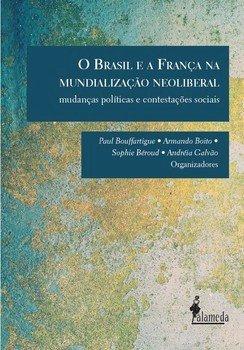 O Brasil e a França na mundialização neoliberal - Mudanças políticas e contestações sociais, livro de Andréia Galvão, Armando Boito, Paul Bouffartigue, Sophie Béroud (org.)