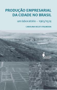 Produção empresarial da cidade no Brasil. Um laboratório - 1965/1974, livro de Carolina Heldt D'Almeida