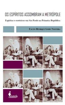 Os espíritos assombram a metrópole. Espíritas e esotéricos em São Paulo na Primeira República, livro de Fausto Henrique Gomes Nogueira