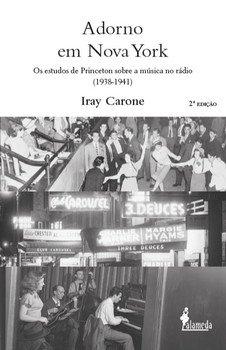 Adorno em Nova York. Os estudos de Princeton sobre a música no rádio (1938-1941) - 2ª edição, livro de Iray Carone