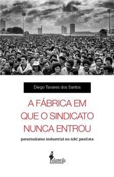 A fábrica em que o sindicato nunca entrou - Paternalismo industrial no ABC paulista, livro de Diego Tavares dos Santos