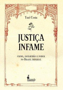 Justiça infame - Crime, escravidão e poder no Brasil Imperial, livro de Yuri Costa
