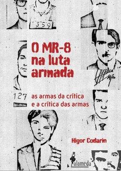 O MR-8 na luta armada - As armas da crítica e a crítica das armas, livro de Higor Codarin