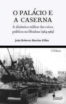 O palácio e a caserna - A dinâmica militar das crises políticas na Ditadura (1964-1969), livro de João Roberto Martins Filho