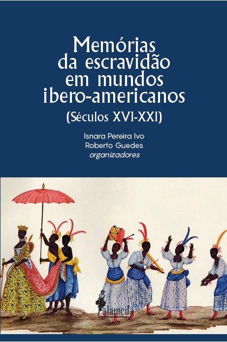 Memórias da escravidão em mundos ibero-americanos. Séculos XVI-XXI, livro de Isnara Pereira Ivo, Roberto Guedes (orgs.)