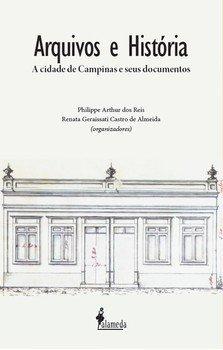 Arquivos e história. A cidade de Campinas e seus documentos, livro de Philippe Arthur dos Reis, Renata Geraissati Castro de Almeida (orgs.)
