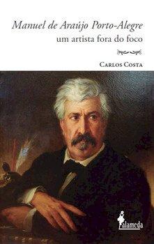 Manuel de Araújo Porto-Alegre - Um artista fora do foco, livro de Carlos Costa