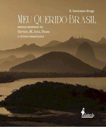Meu querido Brasil. Minhas memórias de Getúlio, JK, Lula, Dilma e outros democratas, livro de R. Saturnino Braga
