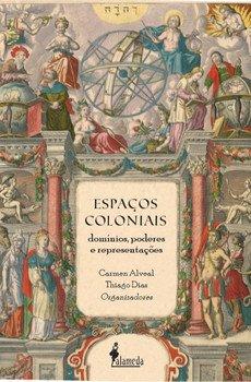 Espaços coloniais - Domínios, poderes e representações, livro de Carmen Alveal, Thiago Dias (orgs.)