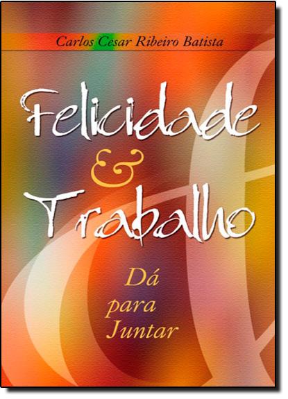 Felicidade e Trabalho: Dá pra Juntar, livro de Carlos Cesar Ribeiro Batista