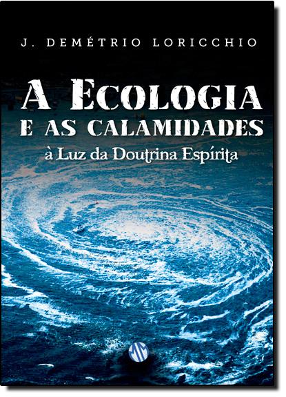 Ecologia e as Calamidades : A Luz da Doutrina Espírita, livro de Joao Demetrio Loricchio