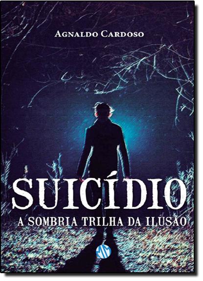 Suicídio: A Sombria Trilha da Ilusão, livro de Agnaldo Cardoso