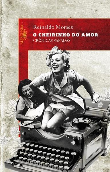 Cheirinho do Amor, O: Crônicas Safadas, livro de Reinaldo Moraes