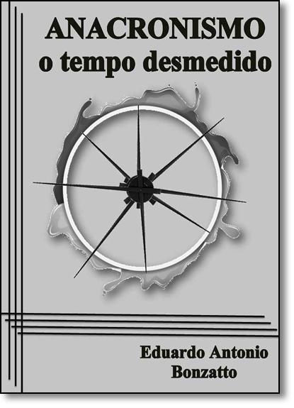 Anacronismo: O Tempo Desmedido - Coleção Cultura e Educação, livro de Eduardo Antonio Bonzatto