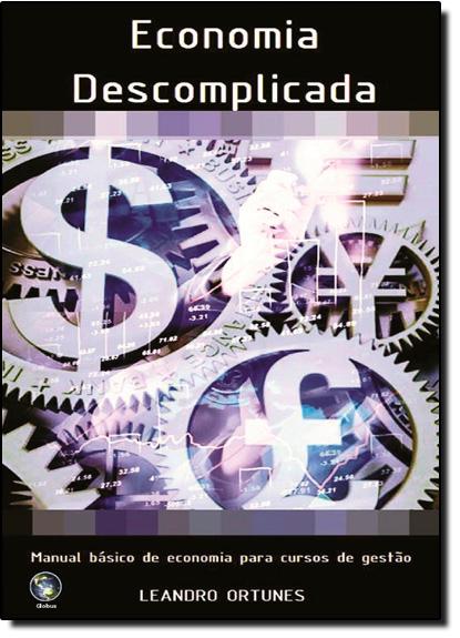 Economia Descomplicada: Manual Básico de Economia Para Cursos de Gestão, livro de Leandro Ortunes