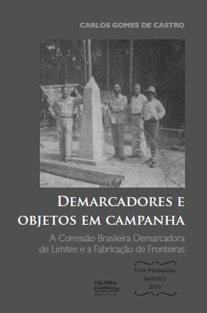 Demarcadores e objetos em campanha - A Comissão Brasileira Demarcadora de Limites e a Fabricação de Fronteiras, livro de Carlos Gomes de Castro
