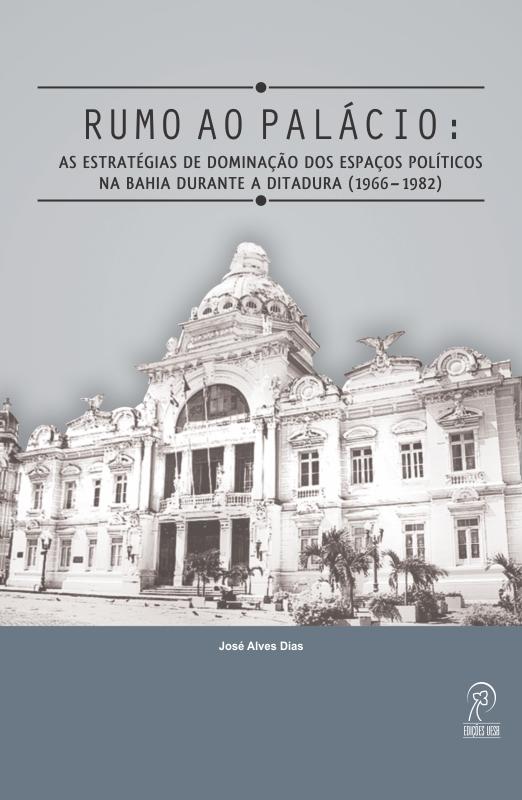 Rumo ao palácio: as estratégias de dominação dos espaços políticos na Bahia durante a ditadura (1966–1982), livro de José Alves Dias