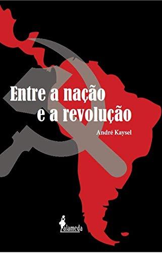 Entre a Nação e a Revolução: Marxismo e Nacionalismo no Peru e no Brasil (1928-1964), livro de André Kaysel
