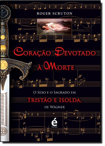 Coração Devotado À Morte: O Sexo e o Sagrado em Tristão e Isolda, de Wagner, livro de Roger Scruton