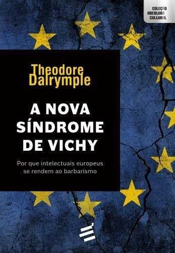 Nova Síndrome de Vichy, A: Por Que os Intelectuais Europeus se Renderam ao Barbarismo, livro de Theodore Dalrymple