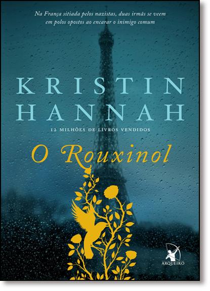 Rouxinol, O: Na França Sitiada Pelos Nazistas, Duas Irmãs se Veem em Polos Opostos ao Encarar o Inimigo Comum, livro de Kristin Hannah