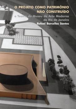 O projeto como patrimônio não construído. O teatro do Museu de Arte Moderna do Rio de Janeiro, livro de Rafael Barcellos Santos
