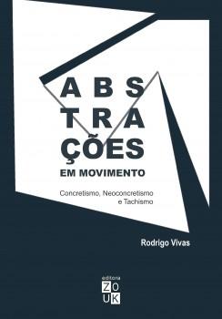 Abstrações em movimento. Concretismo, neoconcretismo e tachismo, livro de Rodrigo Vivas, João Ricardo Xavier