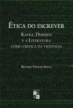 Ética do escrever. Kafka, Derrida e a literatura como crítica da violência, livro de Ricardo Timm De Souza