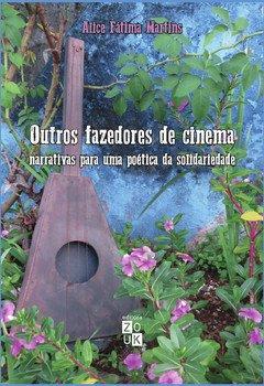 Outros fazedores de cinema. Narrativas para uma poética da solidariedade, livro de Alice Fátima Martins