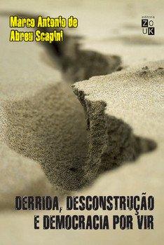 Derrida, desconstrução e democracia por vir - Por uma crítica da violência para além do medo, livro de Marcos Antonio de Abreu Scapini