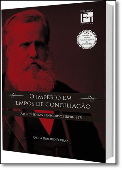 Império em Tempos de Conciliação: Atores, Ideias e Discursos (1848-1857), livro de Paula Ribeiro Ferraz