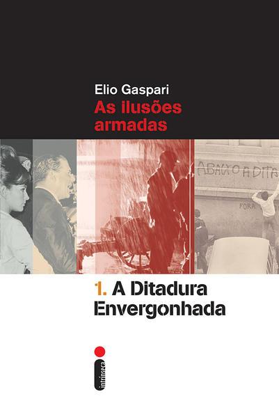 Ditadura Envergonhada, A: As Ilusões Armadas - Vol.1, livro de Elio Gaspari