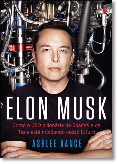Elon Musk: Como o Ceo Bilionário da Spacex e da Tesla Está Moldando Nosso Futuro, livro de Ashlee Vance