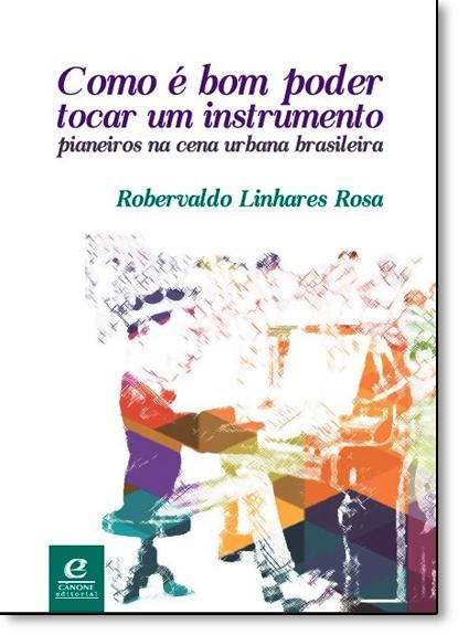 Como É Bom Poder Tocar Um Instrumento: Pianeiros na Cena Urbana Brasileira, livro de Robervaldo Linhares Rosa
