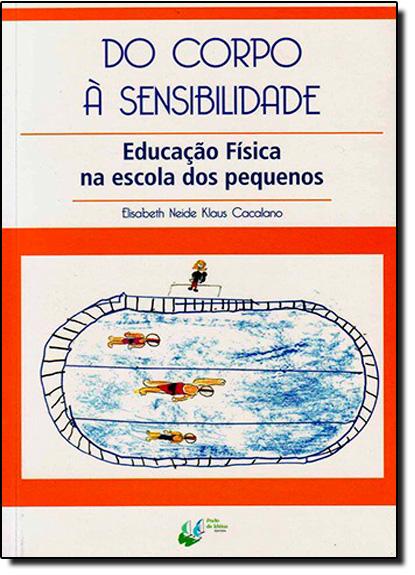 Corpo à Sensibilidade: Educação Física na Escola dos Pequenos, livro de Elisabeth Neide Klaus Cacalano