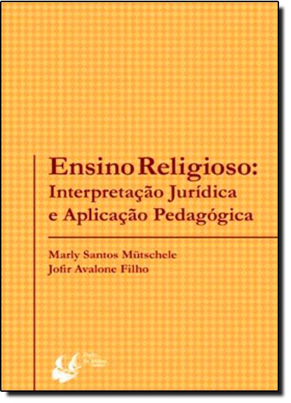 Ensino Religioso: Interpretação Jurídica e Aplicação Pedagógica, livro de Marly Santos Mutschele