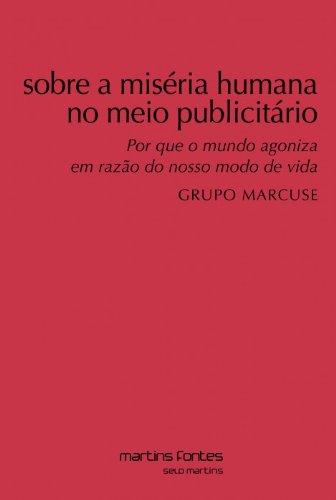 Sobre a miséria humana no meio publicitário - Por que o mundo agoniza em razão do nosso modo de vida, livro de Grupo Marcuse