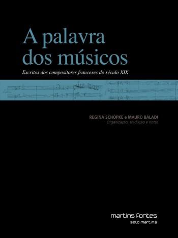 Palavra dos músicos, A - Escritos dos compositores franceses do século XIX, livro de Mauro Baladi, Regina Schöpke