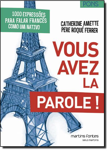 Vous Avez La Parole: 1000 Expressões Para Falar Francês Como um Nativo, livro de Catherine Amette