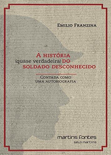 História (Quase Verdadeira) do Soldado Desconhecido - Contada Como Uma Autobiografia, livro de Emilio Franzina