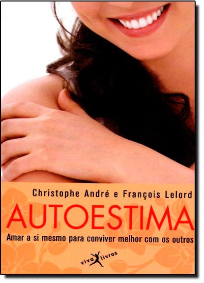 Autoestima: Amar a Si Mesmo Para Conviver Melhor Com os Outros, livro de Christophe André