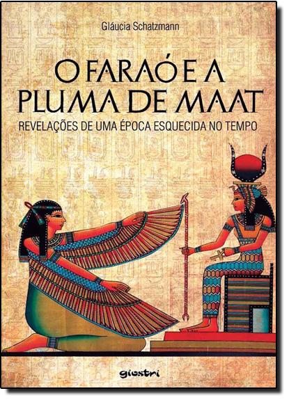 Faraó e a Pluma de Maat, O: Revelações de Uma Época Esquecida no Tempo, livro de Gláucia Schatzmann