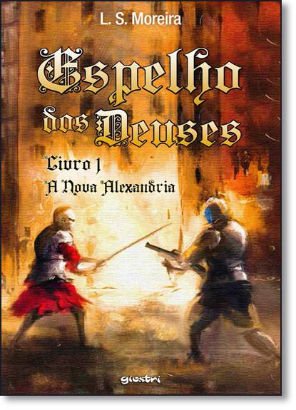 Espelho dos Deuses: A Nova Alexandria - Vol.1, livro de L. S. Moreira