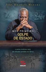 Meu Primeiro Golpe de Estado: E Outras Historias Reais das Décadas Perdidas da África, livro de John Dramani Mahama