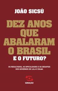 Dez Anos que Abalaram o Brasil: Os Resultados, as Dificuldades e os Desafios dos Governos de Lula e Dilma, livro de João Sicsú