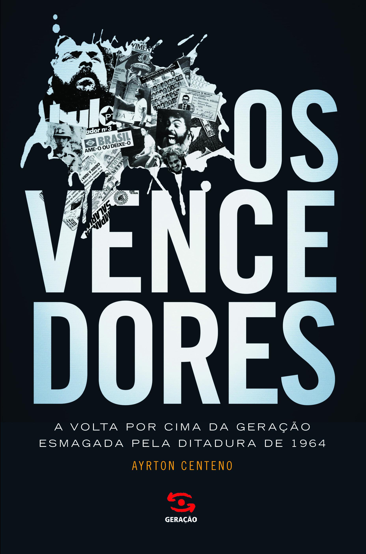 Vencedores, Os: A Volta por Cima da Geração Esmagada Pela Ditadura de 1964, livro de Ayrton Centeno