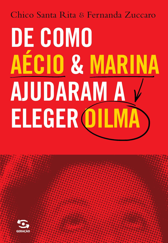 De Como Aécio e Marina Ajudaram a Eleger Dilma, livro de Chico Santa Rita